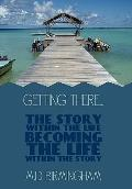Getting There... : The Story Within the Life Becoming the Life Within the Story!