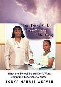 Dark Side of Teaching : What the School Board Don't Want Beginning Teachers to Know