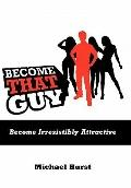 Become That Guy : Become Irresistibly Attractive