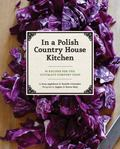 In a Polish Country House Kitchen : 90 Recipes for the Ultimate Comfort Food
