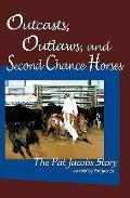 Outcasts, Outlaws, and Second Chance Horses : The Pat Jacobs Story