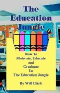 Education Jungle : How to Motivate, Educate and Graduate in the Education Jungle