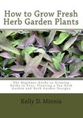 How to Grow Fresh Herb Garden Plants : The Beginner Guide to Growing Herbs in Pots, Planting...