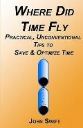 Where Did Time Fly : Practical, Unconventional Tips to Save and Optimize Time