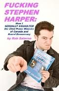 Fucking Stephen Harper : How I Sexually Assaulted the 22nd Prime Minister of Canada and Save...