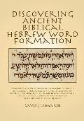 Discovering Ancient Biblical Hebrew Word Formation : A Workbook for the Discovery of the Ori...