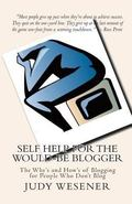Self Help for the Would-Be Blogger : The Why's and How's of Blogging for People Who Don't Blog