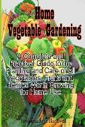Home Vegetable Gardening : A Complete and Practical Guide to the Planting and Care of All Ve...