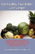 Eat Healthy, Feel Better, Live Longer: Healthy Eating Secrets for Rebuilding Your Health and...