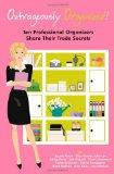 Outrageously Organized: Ten Professional Organizers Share Their Trade Secrets