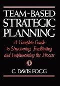 Team-Based Strategic Planning : A Complete Guide to Structuring, Facilitating, and Implement...
