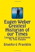 Eugen Weber Greatest Historian of our Times: Lessons of Greatness to the Future