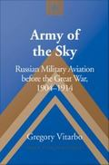 Army of the Sky : Russian Military Aviation Before the Great War, 1904-1914
