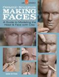 Ceramic Sculpture: Making Faces : A Guide to Modeling the Head and Face with Clay