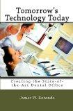 Tomorrow's Technology Today: Creating the State of the Art Dental Office ... Because Your Pa...