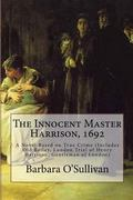 The Innocent Master Harrison, 1692: A Novel Based on True Crime (Includes Old Bailey, London...