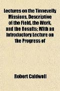 Lectures on the Tinnevelly Missions, Descriptive of the Field, the Work, and the Results; Wi...