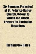 Six Sermons Preached at St. Peter-Le-Bailey Church, Oxford, to Which Are Added, Prayers for ...