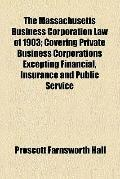 The Massachusetts Business Corporation Law of 1903 (1908)