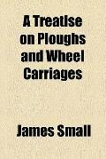 A Treatise on Ploughs and Wheel Carriages