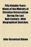Fifty Notable Years; Views of the Ministry of Christian Universalism During the Last Half-Ce...