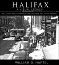 Halifax: a Visual Legacy : 200+ Iconic Photographs of the City from 1853 to the Present