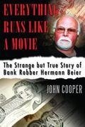 Everything Runs Like a Movie : The Strange but True Story of Bank Robber Hermann Beier