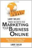 Larry Taylor's Trade Secrets for Marketing Your Business Online: Your Guide to Getting Your ...