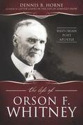 Life of Orson F. Whitney : Historian, Poet, Apostle