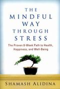 Mindful Way Through Stress : The Proven 8-Week Path to Health, Happiness, and Well-Being