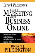 Bryan J. Pilkington's Guide to Marketing Your Business Online : Lessons in online marketing ...