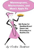 Mammograms, Mastectomies, and Mom's Apple Pie: My Recipe for Handling Breast Cancer and Retu...