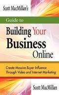 Scott MacMillan's Guide to Building Your Business Online : Create Massive Buyer Influence Th...