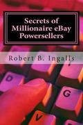 Secrets of Millionaire eBay Powersellers : Learn How to Make A Full-time Income Online - the...
