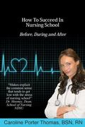 How to Succeed in Nursing School : Before, During and After