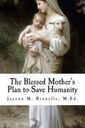 Blessed Mother's Plan to Save Humanity : Marian Revelations and Necessity of Total Consecration