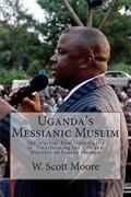 Uganda's Messianic Muslim : The Story of How Jesus Christ Is Transforming the Life and Minis...