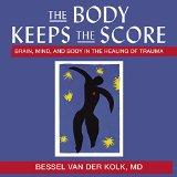 The Body Keeps the Score: Brain, Mind, and Body in the Healing of Trauma; Library Edition