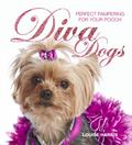 Diva Dogs : Perfect Pampering for Your Pooch
