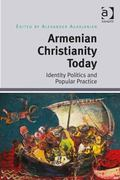 Armenian Christianity Today Identity Politics and Popular Practice