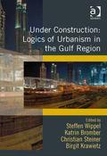 Under Construction : Logics of Urbanism in the Gulf Region