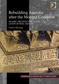 Rebuilding Anatolia after the Mongol Conquest Islamic Architecture in the Lands of Rum, 1240...