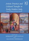 Artistic Practices and Cultural Transfer in Early Modern Italy : Essays in Honour of Deborah...
