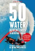 50 Water Adventures to Do Before You Die : The World's Ultimate Experiences In, on and under...