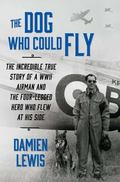 Dog Who Could Fly : The Incredible True Story of a WWII Airman and the Four-Legged Hero Who ...