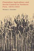 Plantation Agriculture and Social Control in Northern Peru, 1875-1933 (LLILAS Latin American...