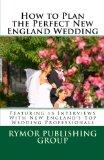 How to Plan the Perfect New England Wedding: Featuring 15 Interviews With New England's Top ...