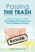 Passing the Trash: A Parent's Guide to Combat Sexual Abuse/Harassment of Their Children in S...