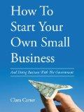 How to Start Your Own Small Business: And Doing Business with the Government