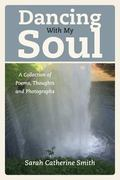 Dancing with My Soul: A Collection of Poems, Thoughts and Photographs